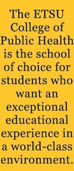 The ETSU College of Public Health is the school of choice for students who want an exceptional educational experience in a world-class environment.